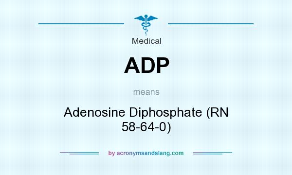 What does ADP mean? It stands for Adenosine Diphosphate (RN 58-64-0)