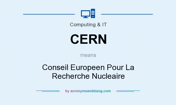 What does CERN mean? It stands for Conseil Europeen Pour La Recherche Nucleaire