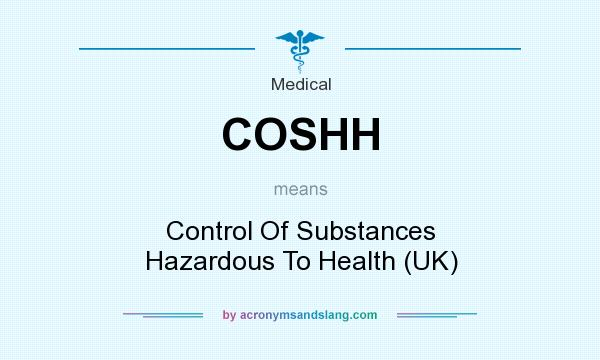 What does COSHH mean? It stands for Control Of Substances Hazardous To Health (UK)