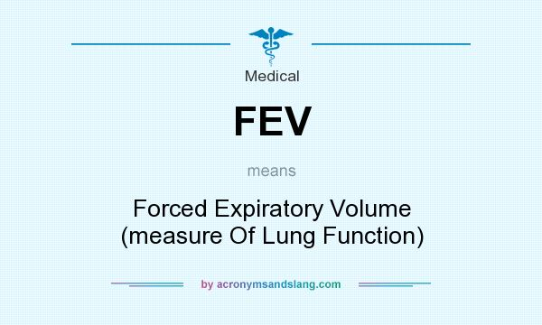 What does FEV mean? It stands for Forced Expiratory Volume (measure Of Lung Function)