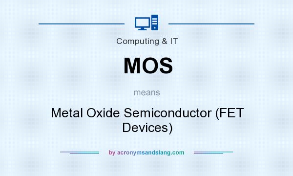 What does MOS mean? It stands for Metal Oxide Semiconductor (FET Devices)