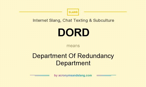 What does DORD mean? It stands for Department Of Redundancy Department