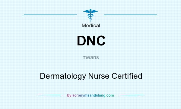What does DNC mean? It stands for Dermatology Nurse Certified
