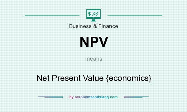 What does NPV mean? It stands for Net Present Value {economics}