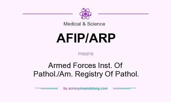 What does AFIP/ARP mean? It stands for Armed Forces Inst. Of Pathol./Am. Registry Of Pathol.