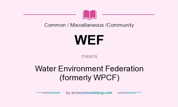 What does WEF mean? It stands for Water Environment Federation (formerly WPCF)