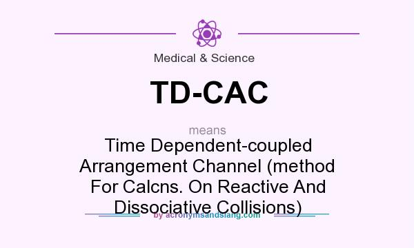 What does TD-CAC mean? It stands for Time Dependent-coupled Arrangement Channel (method For Calcns. On Reactive And Dissociative Collisions)