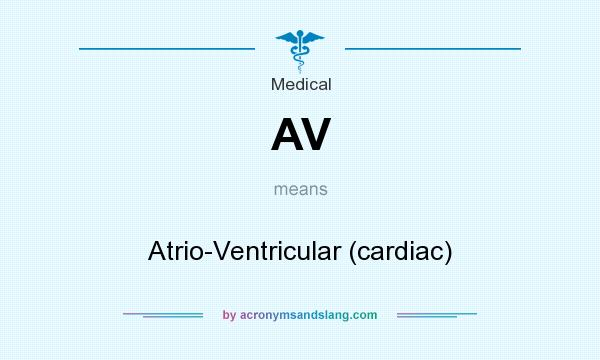 What does AV mean? It stands for Atrio-Ventricular (cardiac)