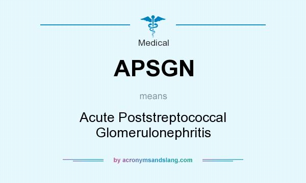 What does APSGN mean? It stands for Acute Poststreptococcal Glomerulonephritis
