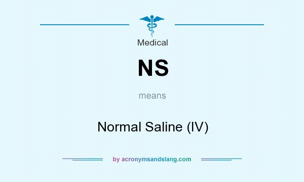 What does NS mean? It stands for Normal Saline (IV)