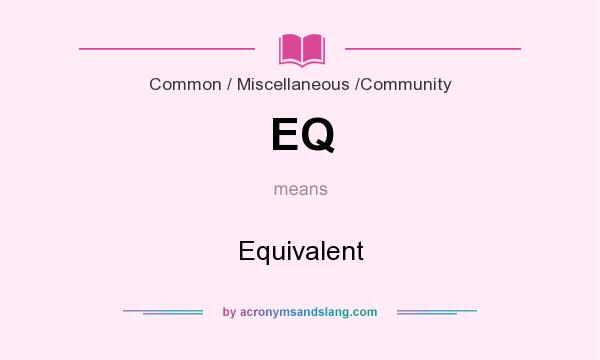 What does EQ mean? It stands for Equivalent
