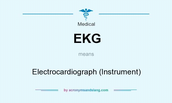 What does EKG mean? It stands for Electrocardiograph (Instrument)