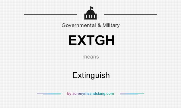 Definition Of EXTGH   EXTGH Stands For Extinguish. By AcronymsAndSlang.com
