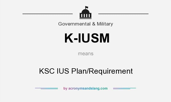 What does K-IUSM mean? It stands for KSC IUS Plan/Requirement