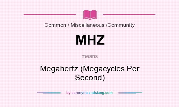 What does MHZ mean? It stands for Megahertz (Megacycles Per Second)