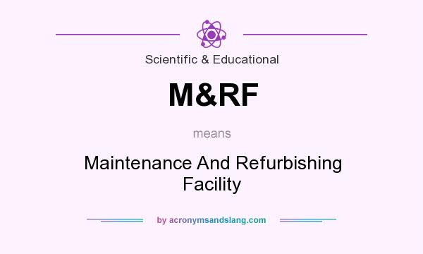 What does M&RF mean? It stands for Maintenance And Refurbishing Facility