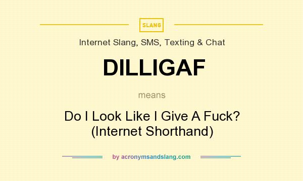 What does DILLIGAF mean? It stands for Do I Look Like I Give A Fuck? (Internet Shorthand)