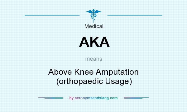 What does AKA mean? It stands for Above Knee Amputation (orthopaedic Usage)