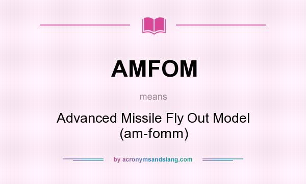 What does AMFOM mean? It stands for Advanced Missile Fly Out Model (am-fomm)