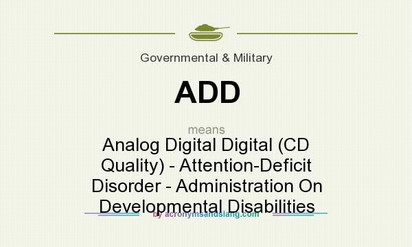 What does ADD mean? It stands for Analog Digital Digital (CD Quality) - Attention-Deficit Disorder - Administration On Developmental Disabilities