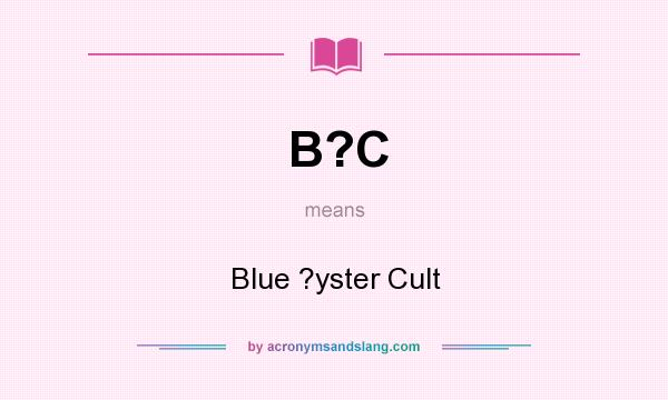 What does B?C mean? It stands for Blue ?yster Cult