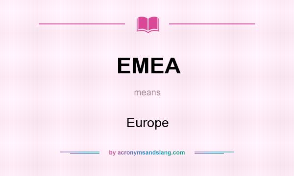 What does EMEA mean? It stands for Europe