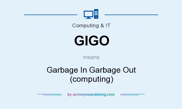 What does GIGO mean? It stands for Garbage In Garbage Out (computing)