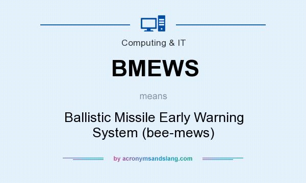 What does BMEWS mean? It stands for Ballistic Missile Early Warning System (bee-mews)