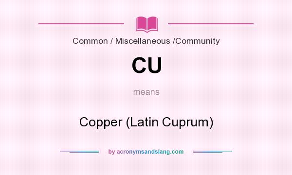 What does CU mean? It stands for Copper (Latin Cuprum)