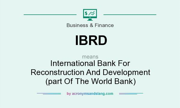 What does IBRD mean? It stands for International Bank For Reconstruction And Development (part Of The World Bank)