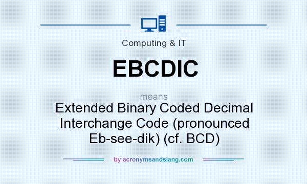 What does EBCDIC mean? It stands for Extended Binary Coded Decimal Interchange Code (pronounced Eb-see-dik) (cf. BCD)