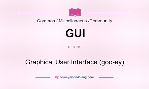 What does GUI mean? It stands for Graphical User Interface (goo-ey)
