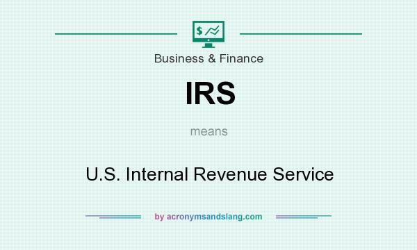 What does IRS mean? It stands for U.S. Internal Revenue Service