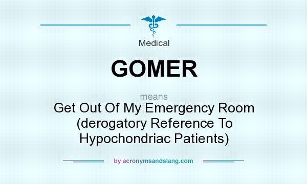 What does GOMER mean? It stands for Get Out Of My Emergency Room (derogatory Reference To Hypochondriac Patients)