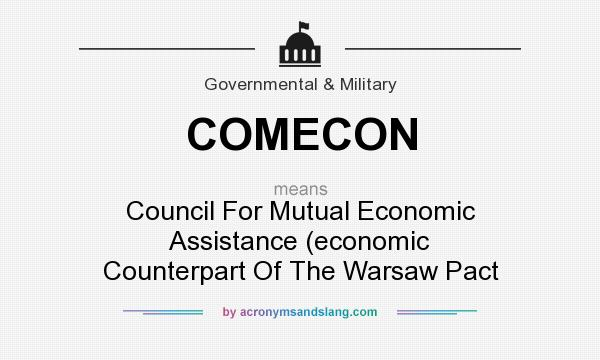 What does COMECON mean? It stands for Council For Mutual Economic Assistance (economic Counterpart Of The Warsaw Pact