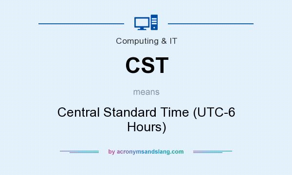 What does CST mean? It stands for Central Standard Time (UTC-6 Hours)