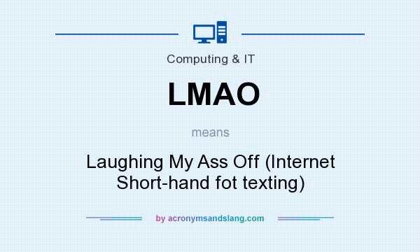 What does LMAO mean? It stands for Laughing My Ass Off (Internet Short-hand fot texting)