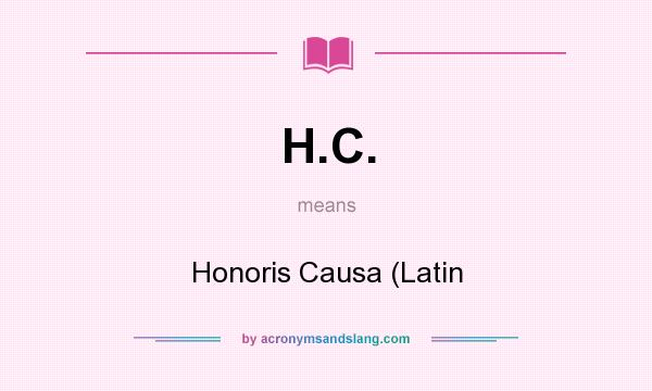What does H.C. mean? It stands for Honoris Causa (Latin