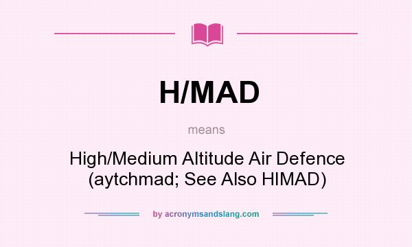 What does H/MAD mean? It stands for High/Medium Altitude Air Defence (aytchmad; See Also HIMAD)