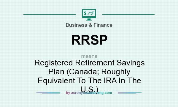 What does RRSP mean? It stands for Registered Retirement Savings Plan (Canada; Roughly Equivalent To The IRA In The U.S.)