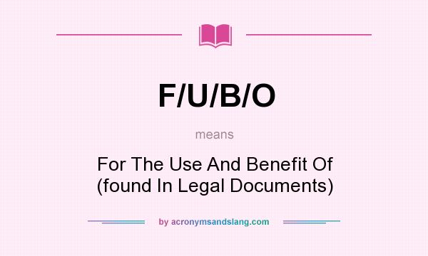 What does F/U/B/O mean? It stands for For The Use And Benefit Of (found In Legal Documents)