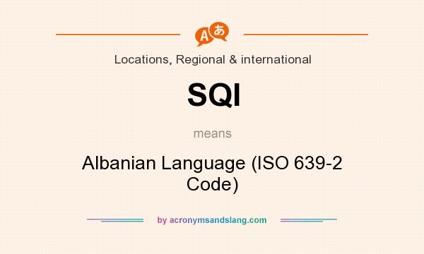 What does SQI mean? It stands for Albanian Language (ISO 639-2 Code)