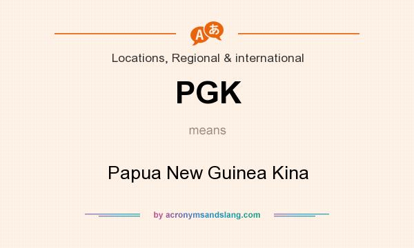 What does PGK mean? It stands for Papua New Guinea Kina