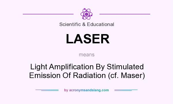 What does LASER mean? It stands for Light Amplification By Stimulated Emission Of Radiation (cf. Maser)