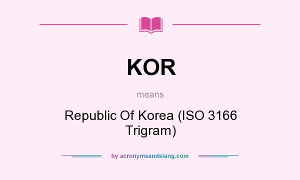 What does KOR mean? It stands for Republic Of Korea (ISO 3166 Trigram)
