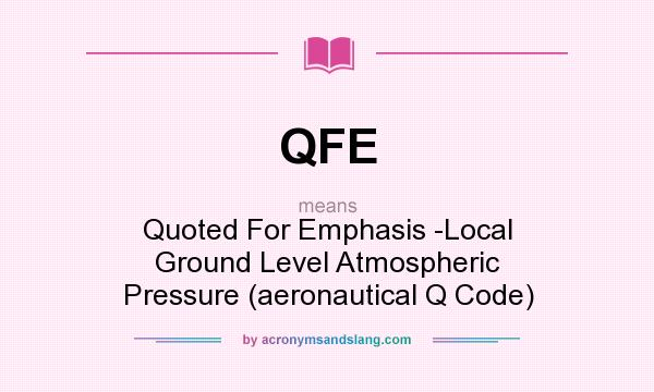 What does QFE mean? It stands for Quoted For Emphasis -Local Ground Level Atmospheric Pressure (aeronautical Q Code)