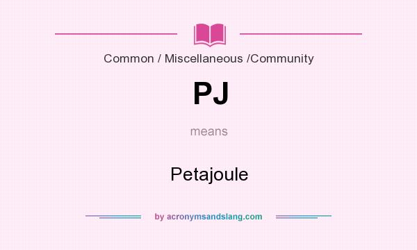 What does PJ mean? It stands for Petajoule