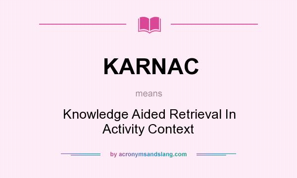 What does KARNAC mean? It stands for Knowledge Aided Retrieval In Activity Context