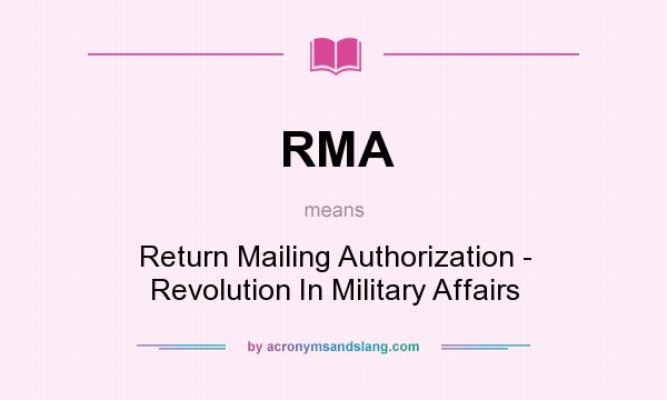 What does RMA mean? It stands for Return Mailing Authorization - Revolution In Military Affairs