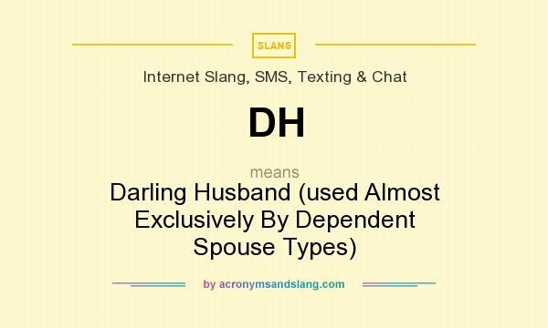 What does DH mean? It stands for Darling Husband (used Almost Exclusively By Dependent Spouse Types)